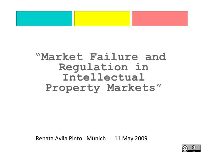 "Renata Avila Pinto  Münich  11 May 2009 "" Market Failure and Regulation in Intellectual Property Markets """