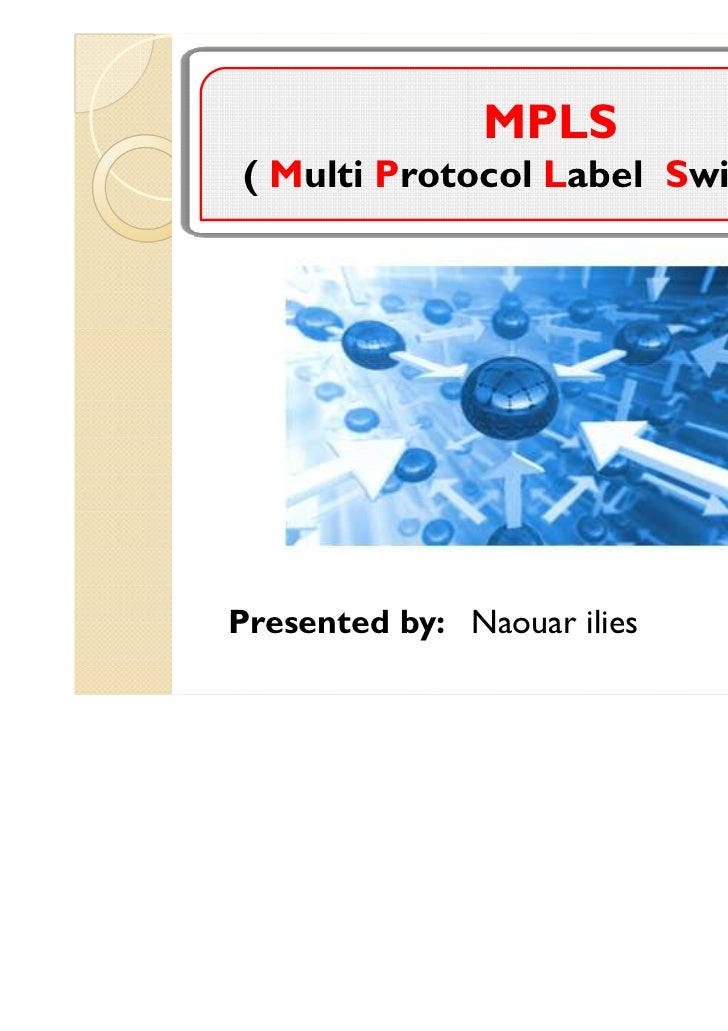 MPLS( Multi Protocol Label Switching)Presented by: Naouar ilies