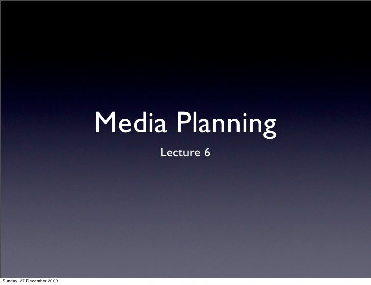 Media Planning                                 Lecture 6     Sunday, 27 December 2009