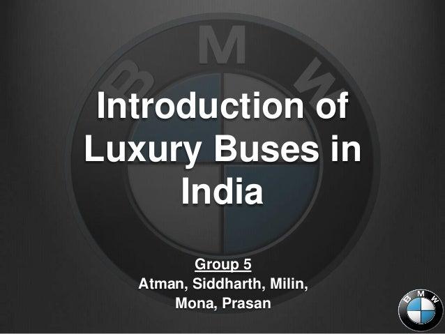 Introduction ofLuxury Buses in      India          Group 5   Atman, Siddharth, Milin,       Mona, Prasan