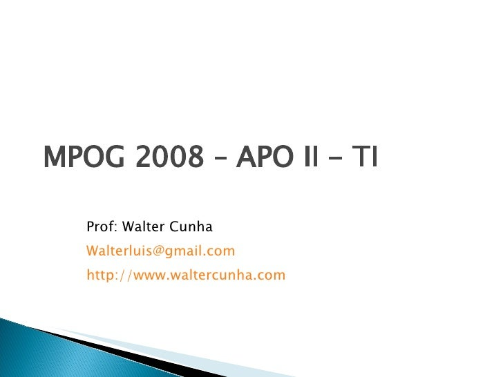 MPOG 2008 – APO II - TI Prof: Walter Cunha [email_address] http ://www.waltercunha.com