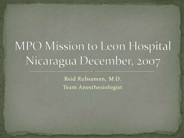 Reid Rubsamen, M.D.<br />Team Anesthesiologist<br />MPO Mission to Leon Hospital Nicaragua December, 2007<br />