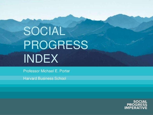 SOCIAL             PROGRESS             INDEX             Professor Michael E. Porter             Harvard Business SchoolS...