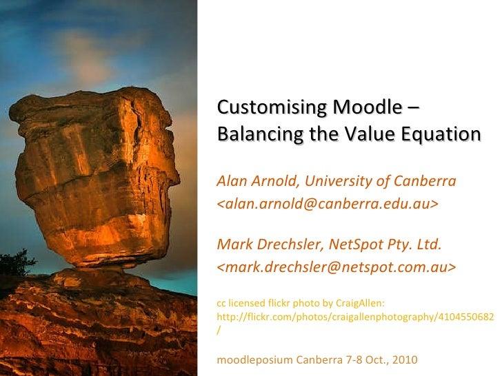 Customising Moodle – Balancing the Value Equation Alan Arnold, University of Canberra <alan.arnold@canberra.edu.au> Mark D...