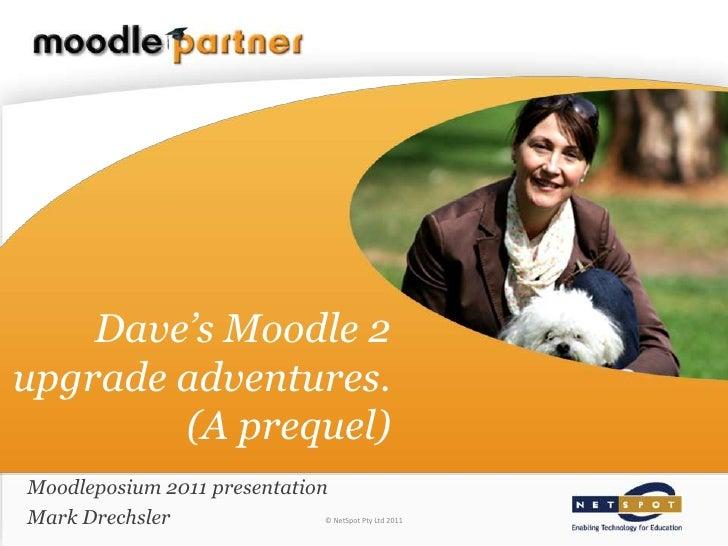 Dave's Moodle 2upgrade adventures.        (A prequel)Moodleposium 2011 presentationMark Drechsler                © NetSpot...