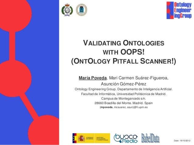 VALIDATING ONTOLOGIES        WITH OOPS!(ONTOLOGY PITFALL SCANNER!)  María Poveda, Mari Carmen Suárez-Figueroa,            ...