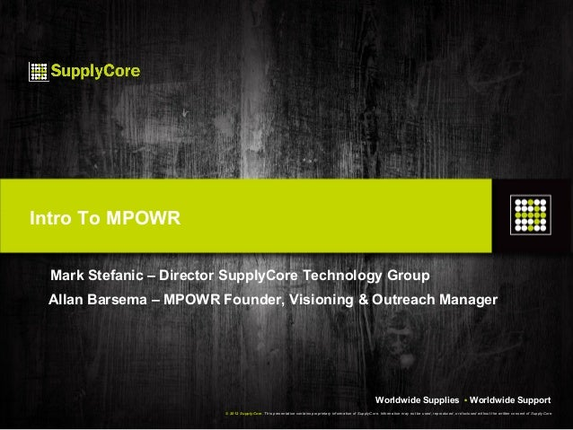 Intro To MPOWR Mark Stefanic – Director SupplyCore Technology Group Allan Barsema – MPOWR Founder, Visioning & Outreach Ma...