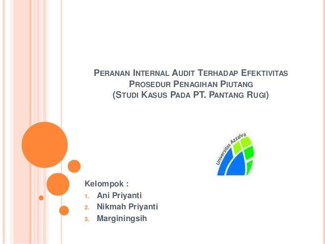 PERANAN INTERNAL AUDIT TERHADAP EFEKTIVITAS PROSEDUR PENAGIHAN PIUTANG (STUDI KASUS PADA PT. PANTANG RUGI)  Kelompok : 1. ...