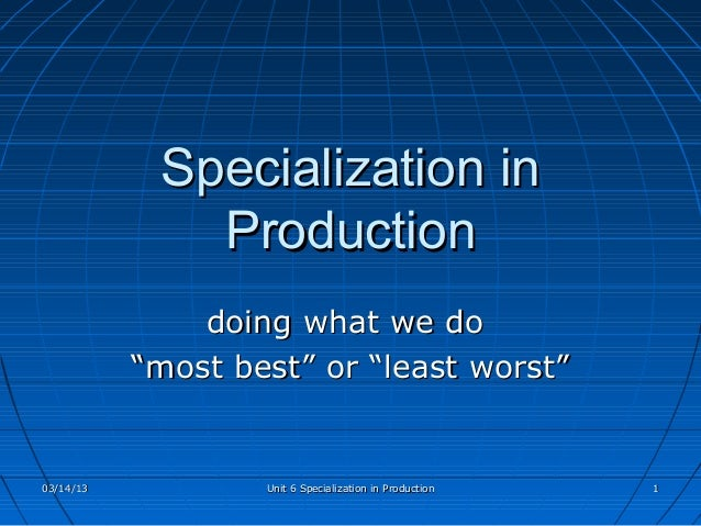 "Specialization in              Production               doing what we do           ""most best"" or ""least worst""03/14/13   ..."