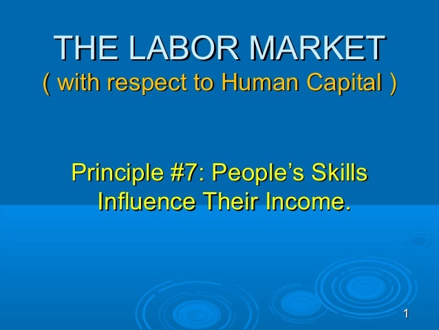 THE LABOR MARKET( with respect to Human Capital )  Principle #7: People's Skills    Influence Their Income.               ...