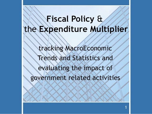 Fiscal Policy &the Expenditure Multiplier   tracking MacroEconomic   Trends and Statistics and   evaluating the impact of ...
