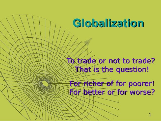 GlobalizationTo trade or not to trade?  That is the question!For richer of for poorer!For better or for worse?            ...