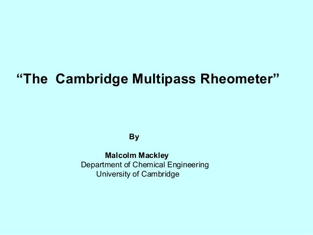 """The Cambridge Multipass Rheometer""                    By              Malcolm Mackley        Department of Chemical Engin..."