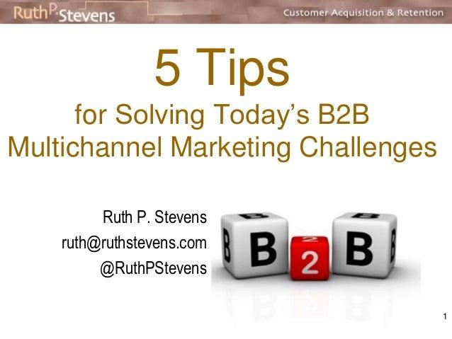 5 Tips  for Solving Today's B2B  Multichannel Marketing Challenges  Ruth P. Stevens  ruth@ruthstevens.com  @RuthPStevens  ...