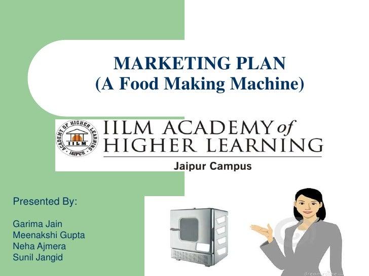 MARKETING PLAN                  (A Food Making Machine)Presented By:Garima JainMeenakshi GuptaNeha AjmeraSunil Jangid