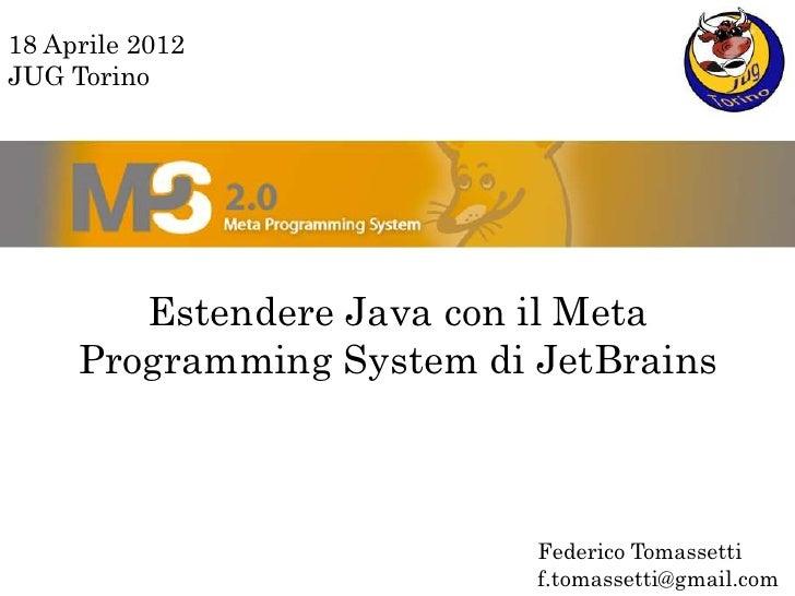 18 Aprile 2012JUG Torino        Estendere Java con il Meta     Programming System di JetBrains                           F...