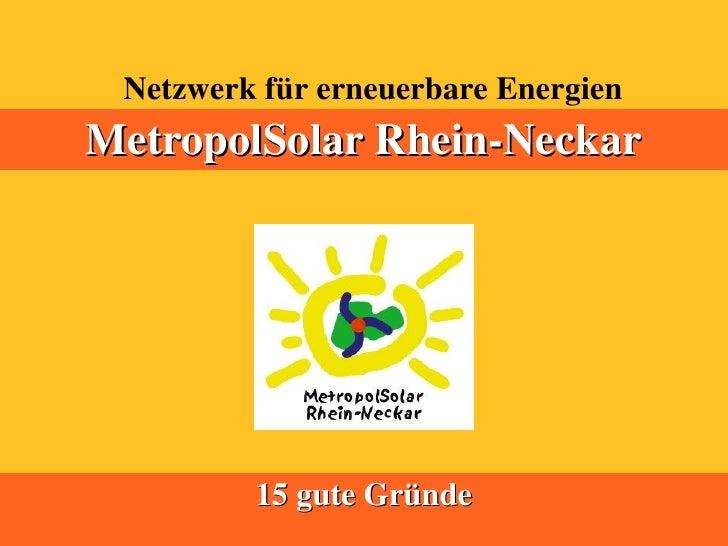 Netzwerk für erneuerbare Energien MetropolSolar Rhein-Neckar              15 gute Gründe