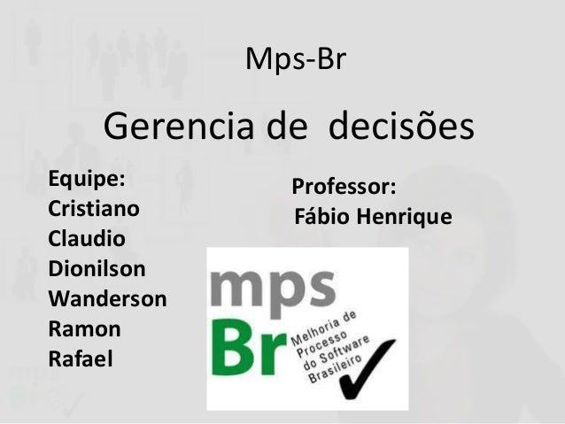 Mps-Br  Gerencia de decisões Equipe: Cristiano Claudio Dionilson Wanderson Ramon Rafael  Professor: Fábio Henrique
