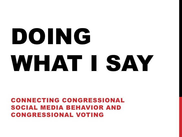 DOINGWHAT I SAYCONNECTING CONGRESSIONALSOCIAL MEDIA BEHAVIOR ANDCONGRESSIONAL VOTING