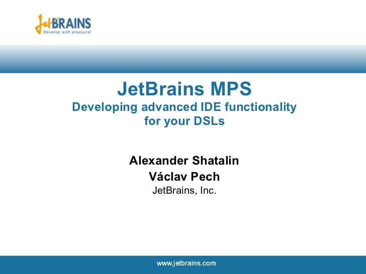 JetBrains MPSDeveloping advanced IDE functionality           for your DSLs         Alexander Shatalin            Václav Pe...