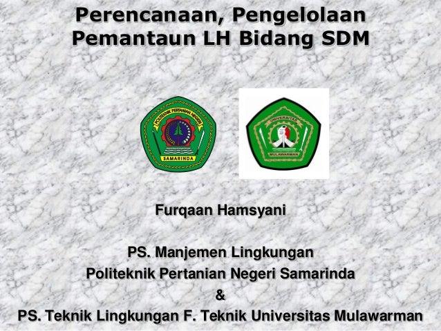 Perencanaan, PengelolaanPemantaun LH Bidang SDMFurqaan HamsyaniPS. Manjemen LingkunganPoliteknik Pertanian Negeri Samarind...