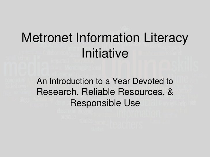 Metronet Information Literacy          Initiative  An Introduction to a Year Devoted to  Research, Reliable Resources, &  ...