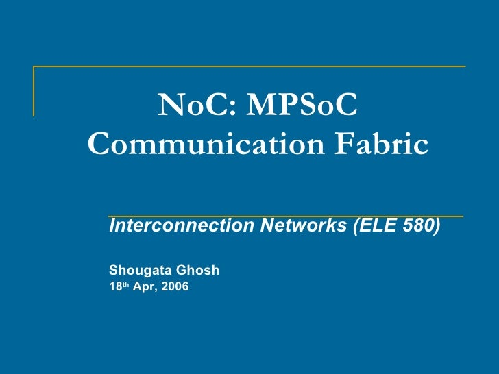 NoC: MPSoC Communication Fabric Interconnection Networks (ELE 580) Shougata Ghosh 18 th  Apr, 2006