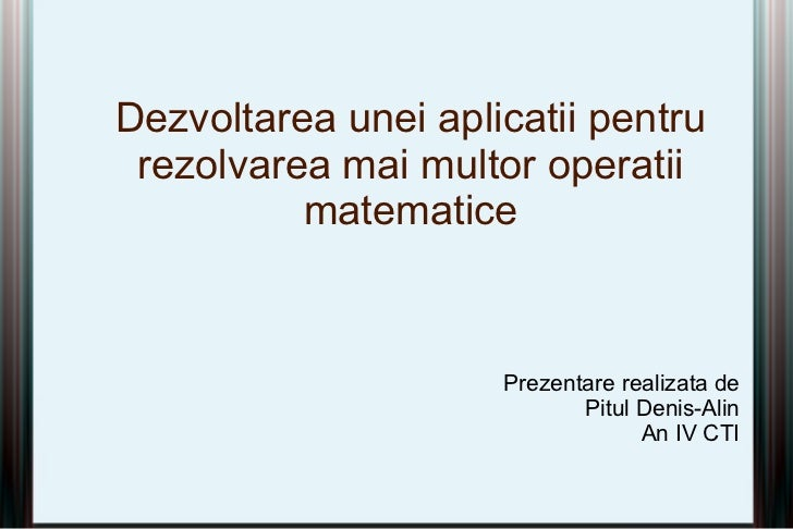 Dezvoltarea unei aplicatii pentru rezolvarea mai multor operatii          matematice                     Prezentare realiz...