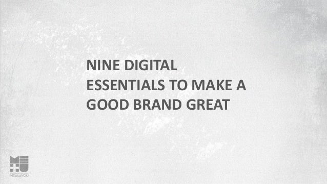 NINE DIGITAL ESSENTIALS TO MAKE A GOOD BRAND GREAT