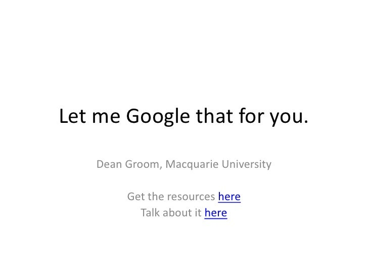 Let me Google that for you.      Dean Groom, Macquarie University           Get the resources here            Talk about i...