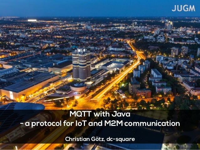 MQTT with Java - a protocol for IoT and M2M communication ! Christian Götz, dc-square