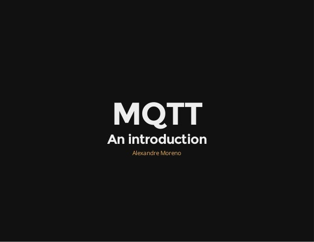 MQTT An introduction Alexandre Moreno