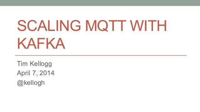 SCALING MQTT WITH KAFKA Tim Kellogg April 7, 2014 @kellogh