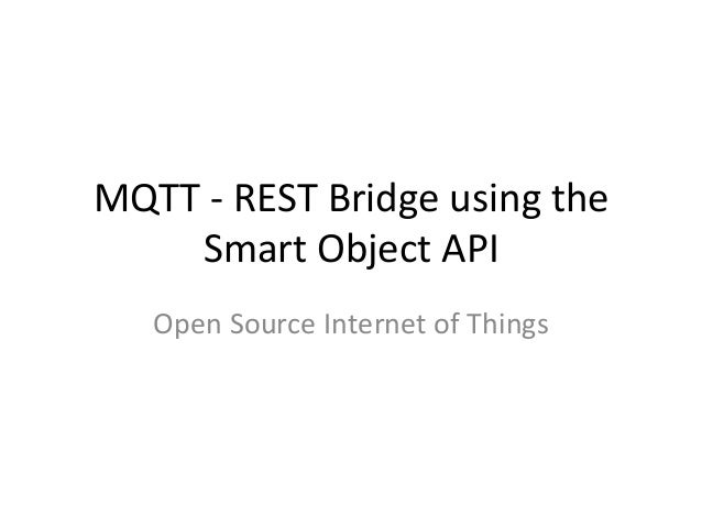 MQTT	   -­‐	   REST	   Bridge	   using	   the	    Smart	   Object	   API	    Open	   Source	   Internet	   of	   Things