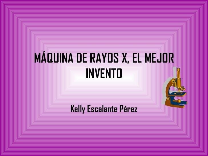 MÁQUINA DE RAYOS X, EL MEJOR INVENTO Kelly Escalante Pérez