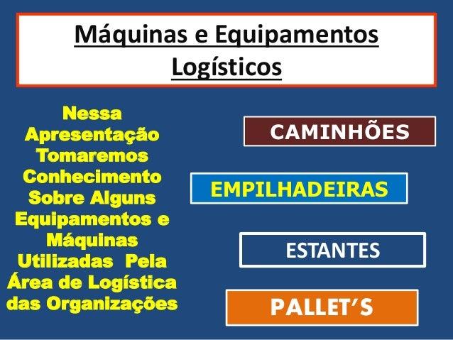 Máquinas e Equipamentos Logísticos Nessa Apresentação Tomaremos Conhecimento Sobre Alguns Equipamentos e Máquinas Utilizad...