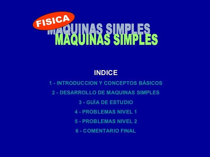 MAQUINAS SIMPLES INDICE 1 - INTRODUCCION Y CONCEPTOS BÁSICOS 2 - DESARROLLO DE MAQUINAS SIMPLES 3 - GUÍA DE ESTUDIO 4 - PR...