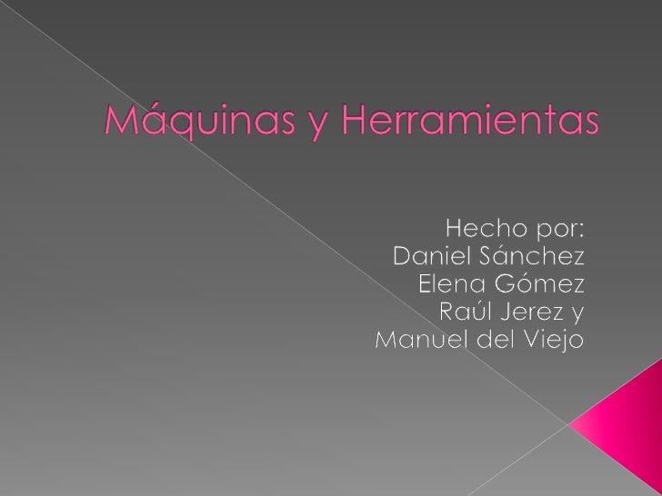 Máquinas y Herramientas<br />Hecho por:<br />Daniel Sánchez  <br />Elena Gómez    <br />Raúl Jerez y<br />Manuel del Viejo...