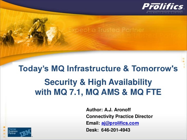 Today's MQ Infrastructure & Tomorrows     Security & High Availability   with MQ 7.1, MQ AMS & MQ FTE                Autho...
