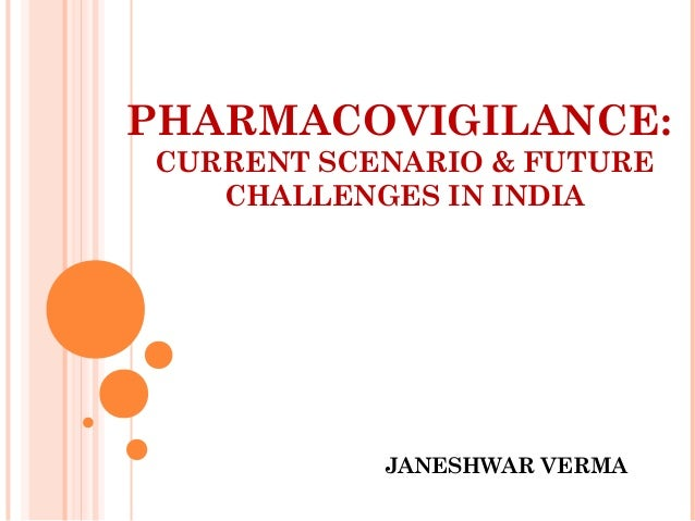 PHARMACOVIGILANCE: CURRENT SCENARIO & FUTURE CHALLENGES IN INDIA JANESHWAR VERMA