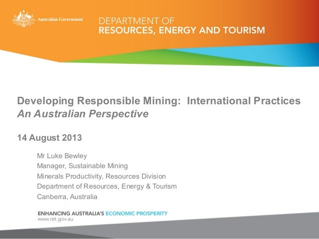Developing Responsible Mining: International Practices An Australian Perspective 14 August 2013 Mr Luke Bewley Manager, Su...