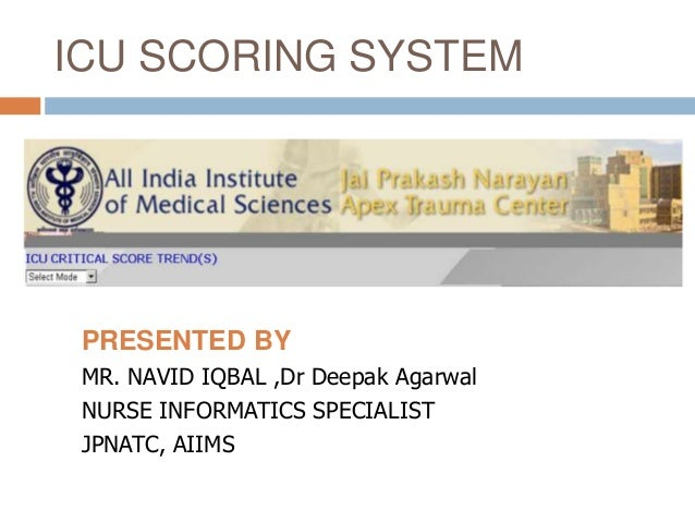 ICU SCORING SYSTEM PRESENTED BY MR. NAVID IQBAL ,Dr Deepak Agarwal NURSE INFORMATICS SPECIALIST JPNATC, AIIMS