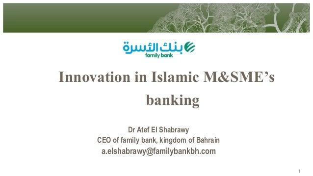 Innovation in Islamic M&SME's banking Dr Atef El Shabrawy CEO of family bank, kingdom of Bahrain  a.elshabrawy@familybankb...