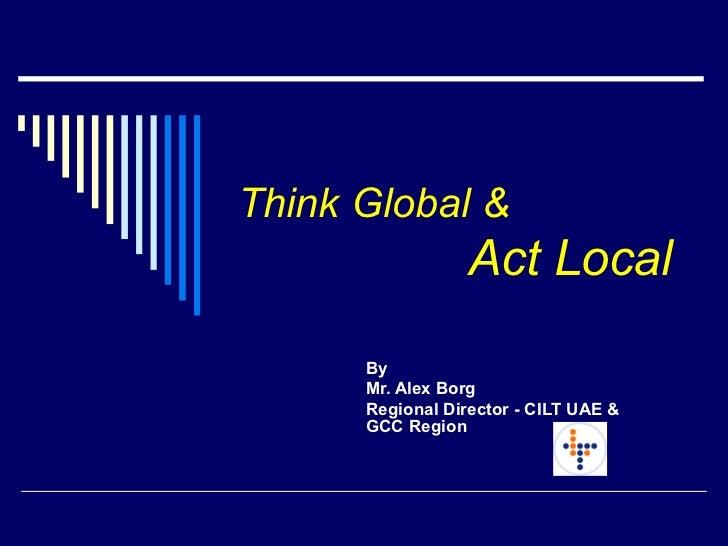 Think Global &     Act Local   By  Mr. Alex Borg  Regional Director - CILT UAE & GCC Region