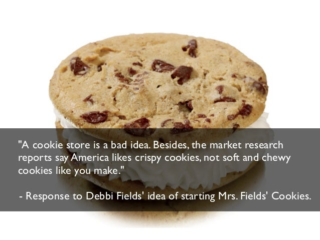 """A cookie store is a bad idea. Besides, the market research reports say America likes crispy cookies, not soft and chewy c..."