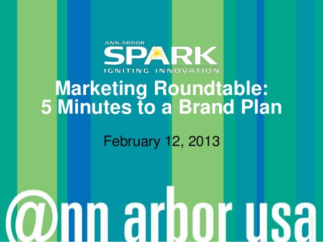 Marketing Roundtable:5 Minutes to a Brand Plan      February 12, 2013                            © Ann Arbor SPARK