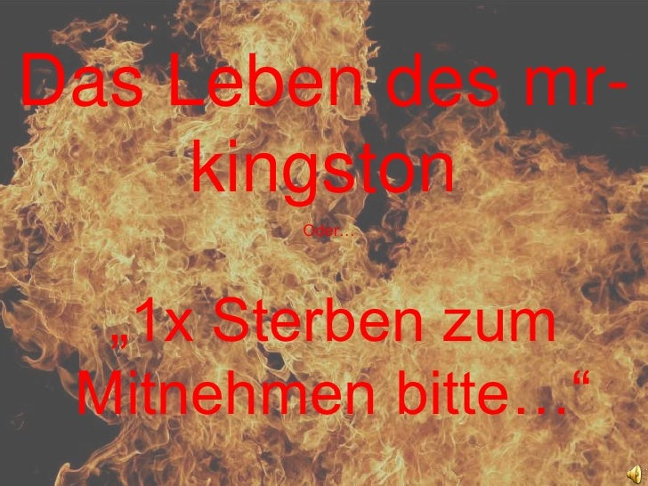 """Das Leben des mr-kingston<br />Oder…<br />""""1x Sterben zum Mitnehmen bitte…""""<br />"""