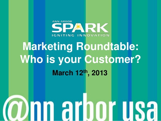 Marketing Roundtable:Who is your Customer?     March 12th, 2013                        © Ann Arbor SPARK