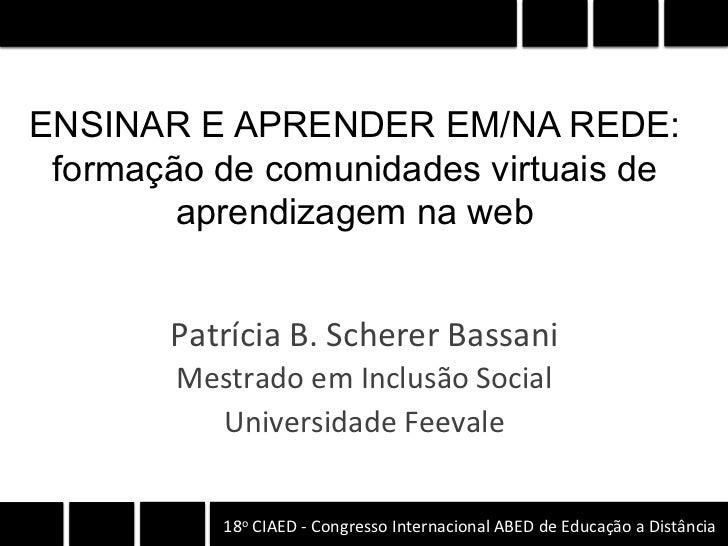 ENSINAR E APRENDER EM/NA REDE: formação de comunidades virtuais de        aprendizagem na web       Patrícia B. Schere...