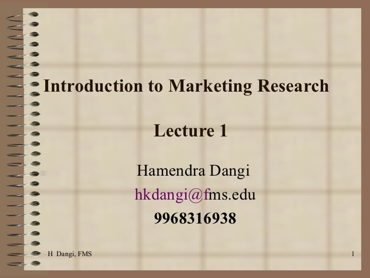 Introduction to Marketing Research  Lecture 1  Hamendra Dangi  [email_address] ms.edu 9968316938 H  Dangi, FMS